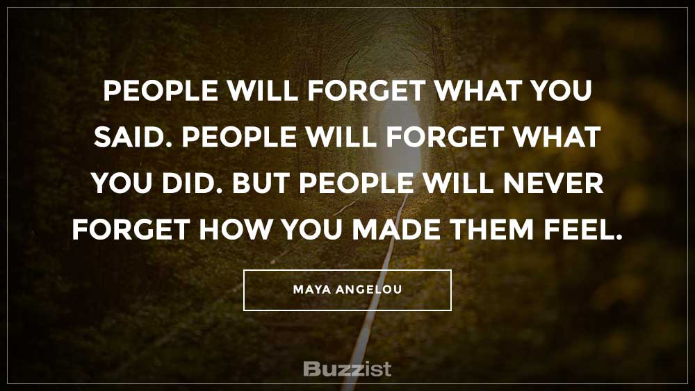 People will forget what you said. People will forget what you did. But people will never forget how you made them feel.