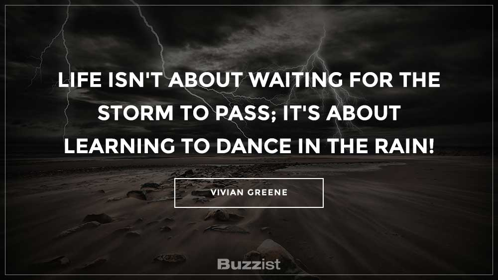 Life isn't about waiting for the storm to pass; it's about learning to dance in the rain!
